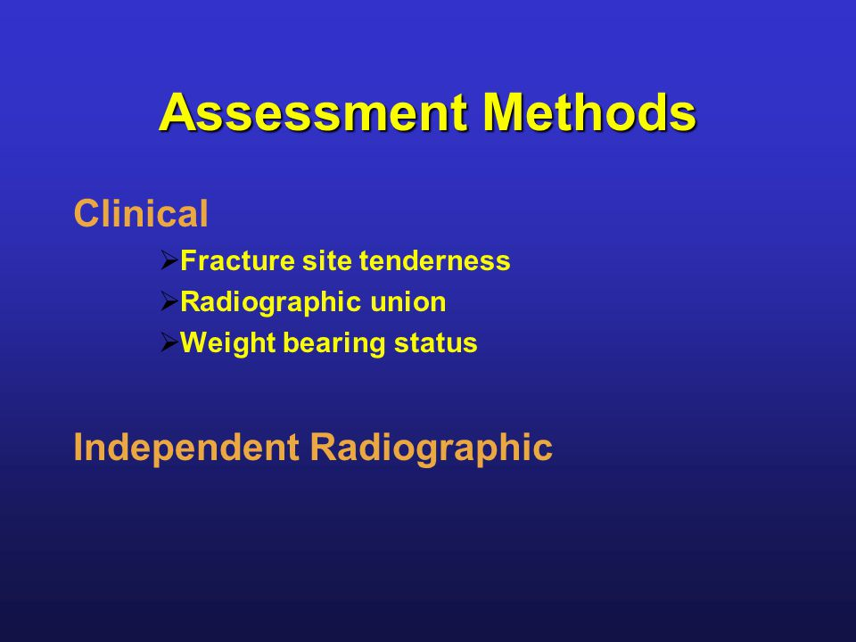 Assessment Methods Clinical  Fracture site tenderness  Radiographic union  Weight bearing status Independent Radiographic