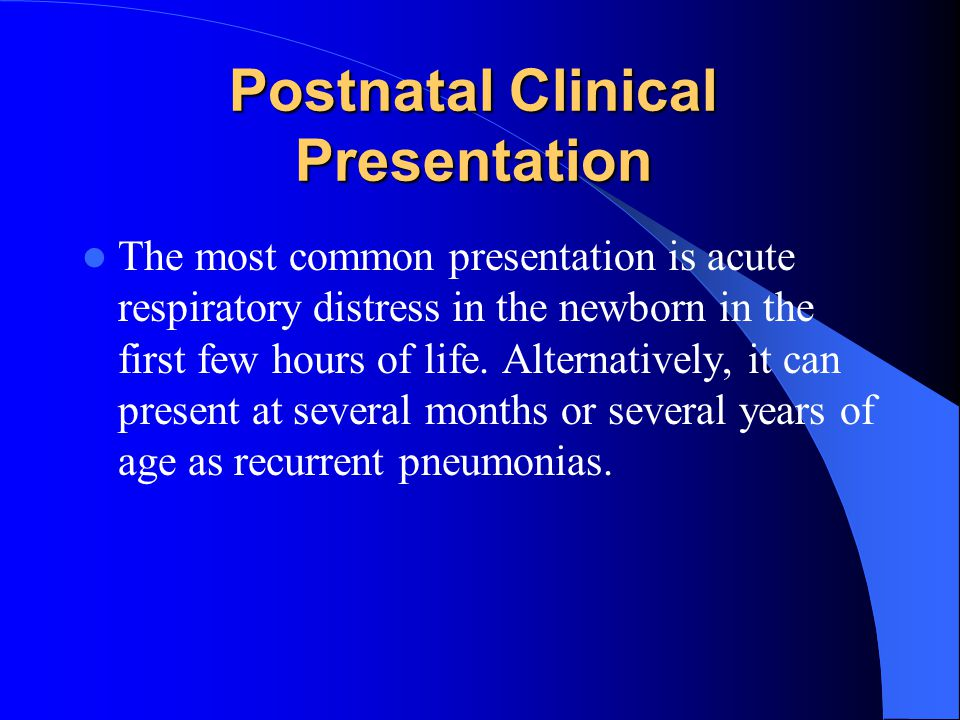 Postnatal Clinical Presentation The most common presentation is acute respiratory distress in the newborn in the first few hours of life.