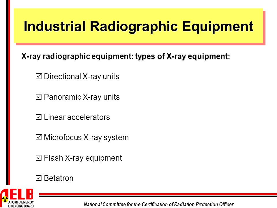 National Committee for the Certification of Radiation Protection Officer Industrial Radiographic Equipment ypes of X-ray equipment: X-ray radiographic