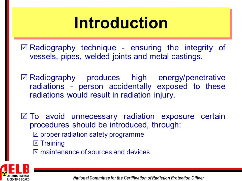 National Committee for the Certification of Radiation Protection Officer Introduction  Radiography technique - ensuring the integrity of vessels, pip