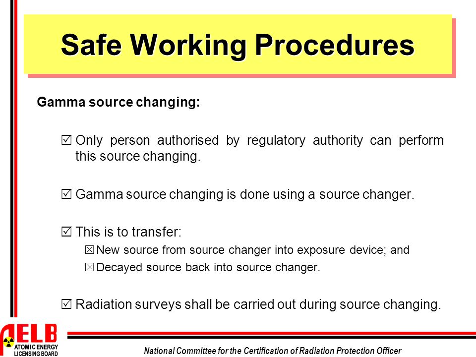 National Committee for the Certification of Radiation Protection Officer Safe Working Procedures Gamma source changing:  Only person authorised by re