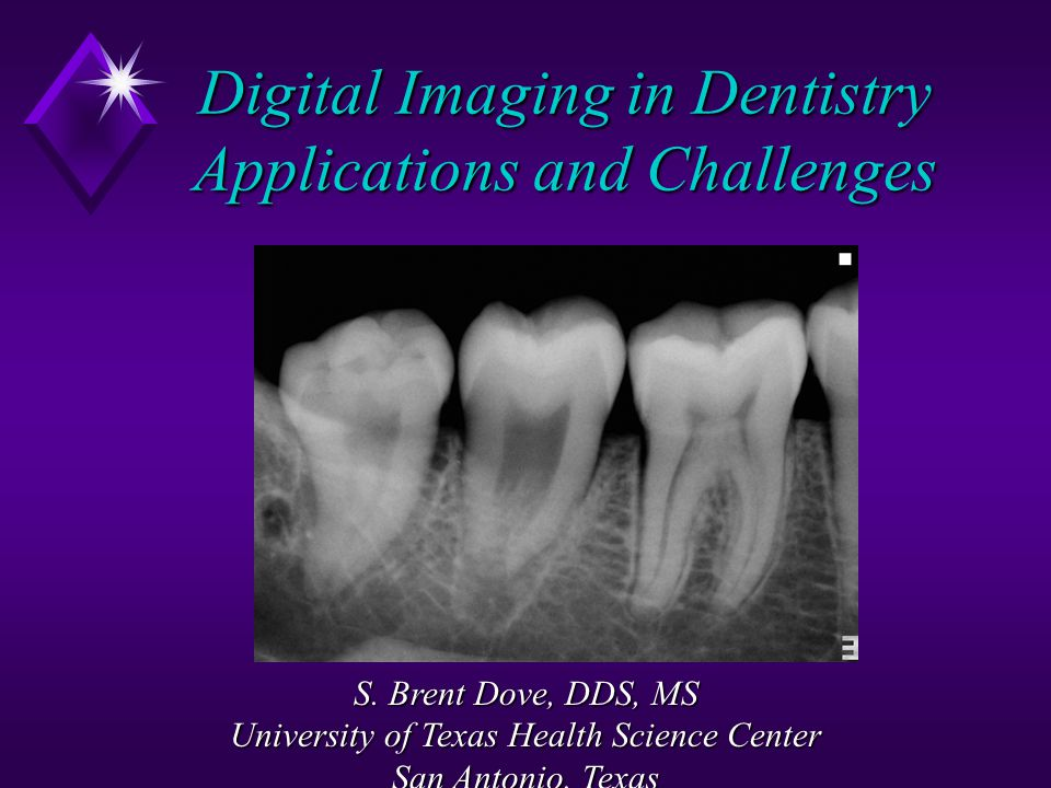 Digital Imaging in Dentistry Applications and Challenges S. Brent Dove, DDS, MS University of Texas Health Science Center San Antonio, Texas