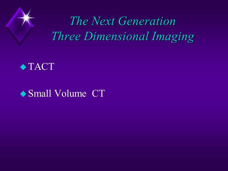 The Next Generation Three Dimensional Imaging u TACT u Small Volume CT