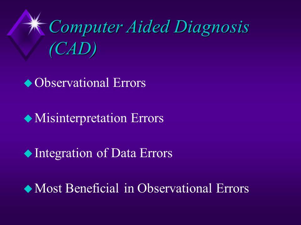Computer Aided Diagnosis (CAD) u Observational Errors u Misinterpretation Errors u Integration of Data Errors u Most Beneficial in Observational Error