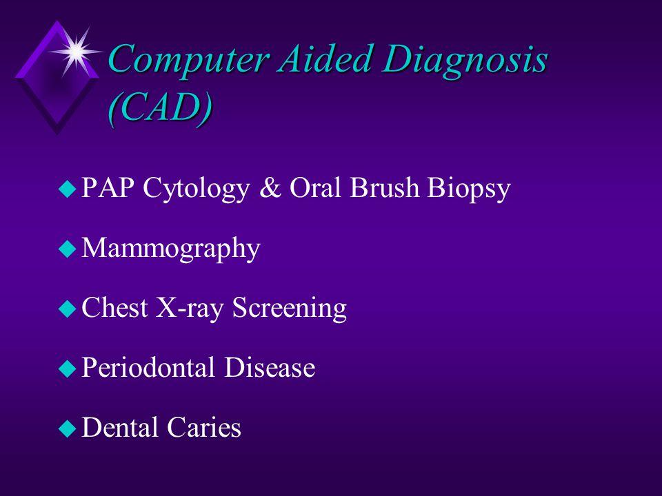 Computer Aided Diagnosis (CAD) u PAP Cytology & Oral Brush Biopsy u Mammography u Chest X-ray Screening u Periodontal Disease u Dental Caries