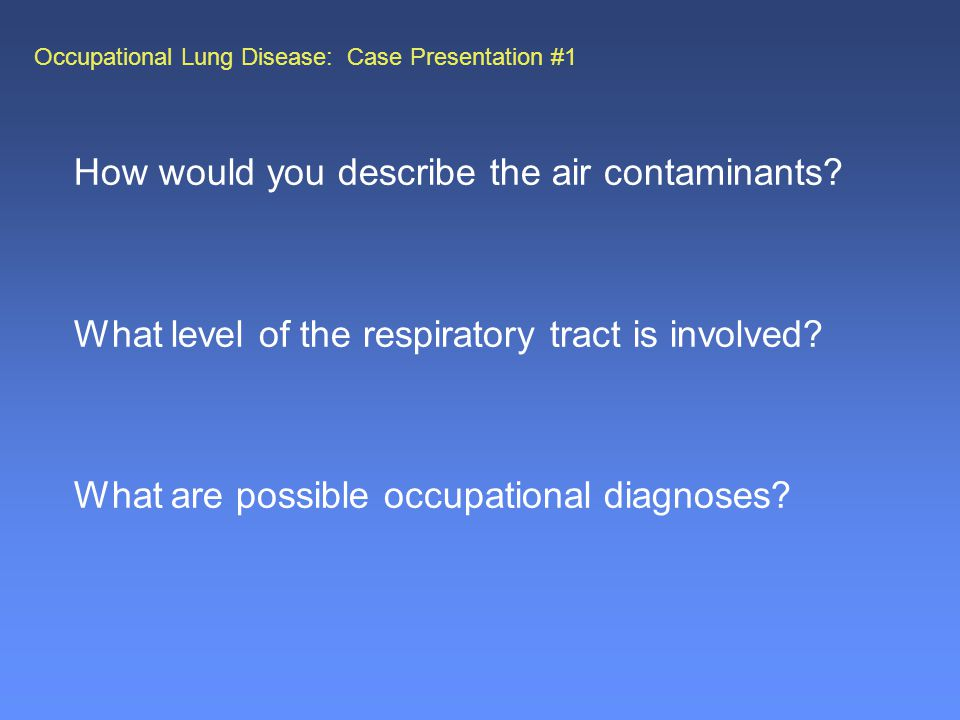 Occupational Lung Disease: Case Presentation #1 How would you describe the air contaminants.