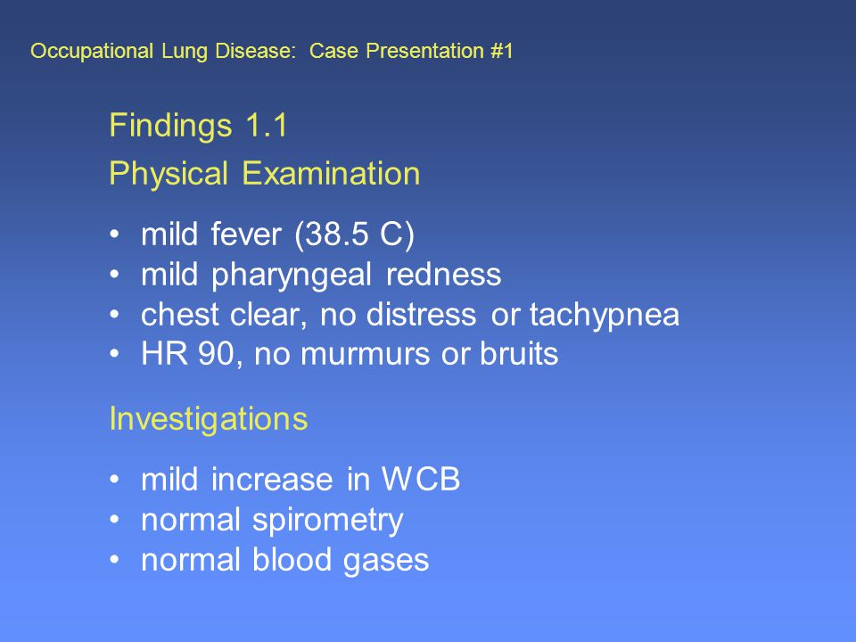 Occupational Lung Disease: Case Presentation #1 Findings 1.1 Physical Examination mild fever (38.5 C) mild pharyngeal redness chest clear, no distress or tachypnea HR 90, no murmurs or bruits Investigations mild increase in WCB normal spirometry normal blood gases