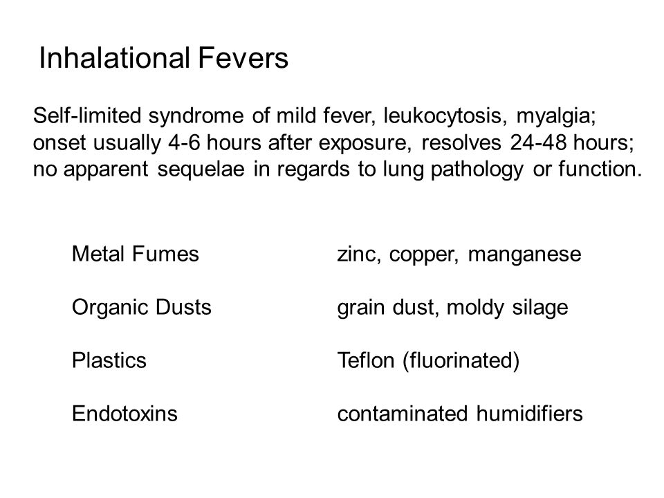 Inhalational Fevers Self-limited syndrome of mild fever, leukocytosis, myalgia; onset usually 4-6 hours after exposure, resolves 24-48 hours; no apparent sequelae in regards to lung pathology or function.