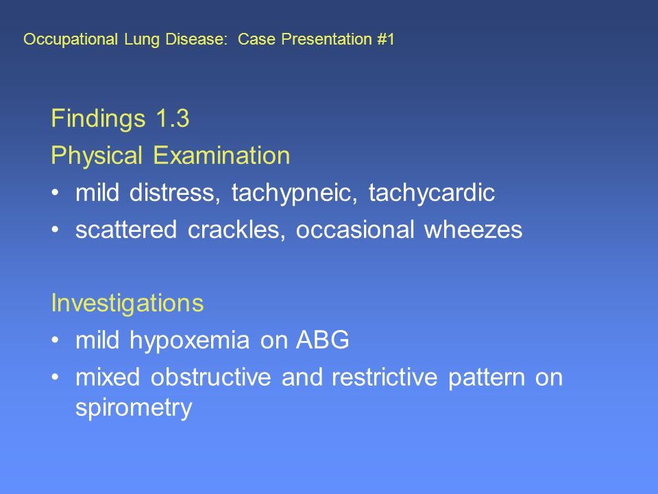 Occupational Lung Disease: Case Presentation #1 Findings 1.3 Physical Examination mild distress, tachypneic, tachycardic scattered crackles, occasional wheezes Investigations mild hypoxemia on ABG mixed obstructive and restrictive pattern on spirometry