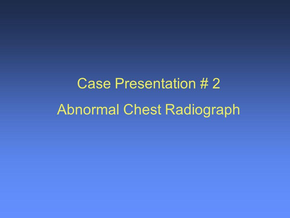 Case Presentation # 2 Abnormal Chest Radiograph