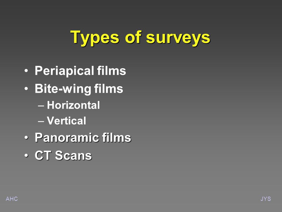 AHCJYS Types of surveys Periapical films Bite-wing films – –Horizontal – –Vertical Panoramic filmsPanoramic films CT ScansCT Scans