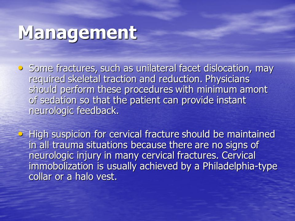 Management Some fractures, such as unilateral facet dislocation, may required skeletal traction and reduction. Physicians should perform these procedu