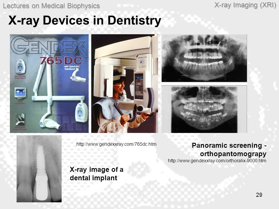 Lectures on MedicalBiophysics Lectures on Medical Biophysics X-ray Imaging (XRI) 29 X-ray Devices in Dentistry http://www.gendexxray.com/765dc.htm Pan