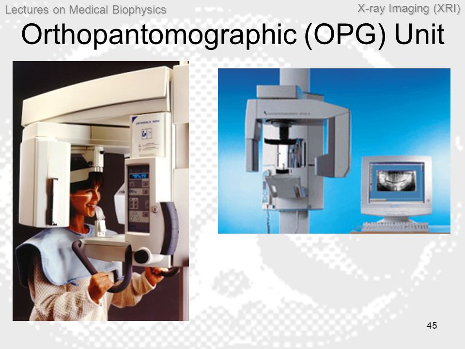 Lectures on MedicalBiophysics Lectures on Medical Biophysics X-ray Imaging (XRI) 45 Orthopantomographic (OPG) Unit