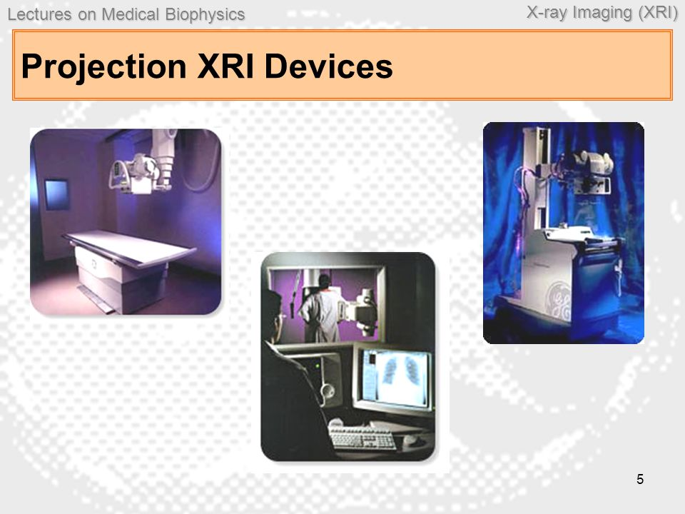 Lectures on MedicalBiophysics Lectures on Medical Biophysics X-ray Imaging (XRI) 5 Projection XRI Devices