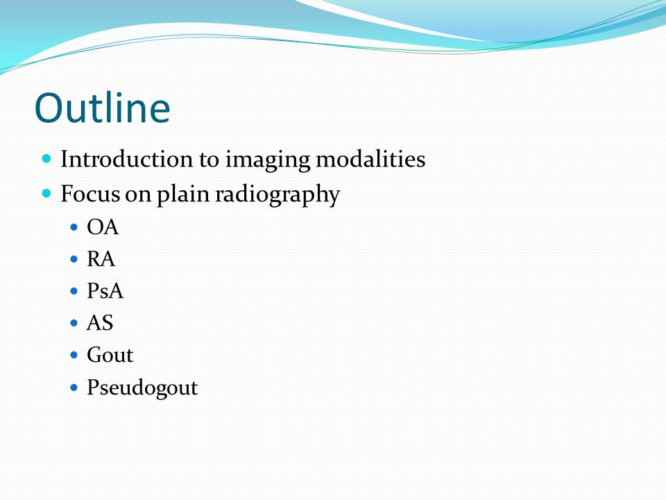 Outline Introduction to imaging modalities Focus on plain radiography OA RA PsA AS Gout Pseudogout