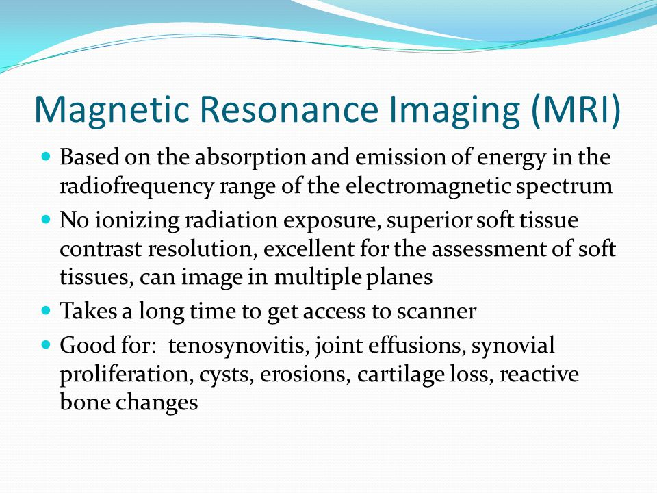 Magnetic Resonance Imaging (MRI) Based on the absorption and emission of energy in the radiofrequency range of the electromagnetic spectrum No ionizin