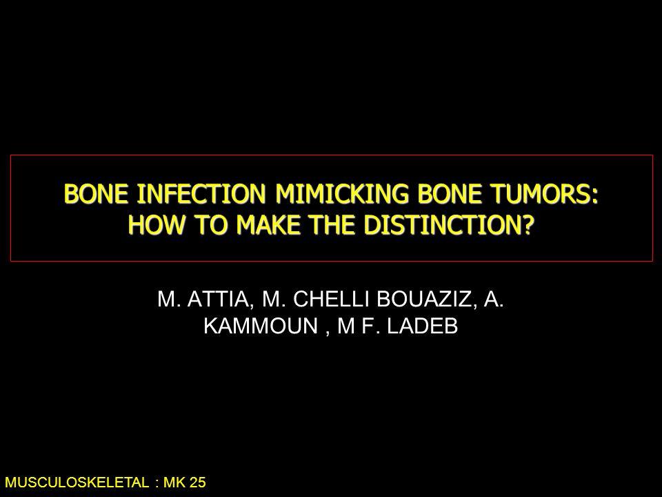 BONE INFECTION MIMICKING BONE TUMORS: HOW TO MAKE THE DISTINCTION? M. ATTIA, M. CHELLI BOUAZIZ, A. KAMMOUN, M F. LADEB MUSCULOSKELETAL : MK 25