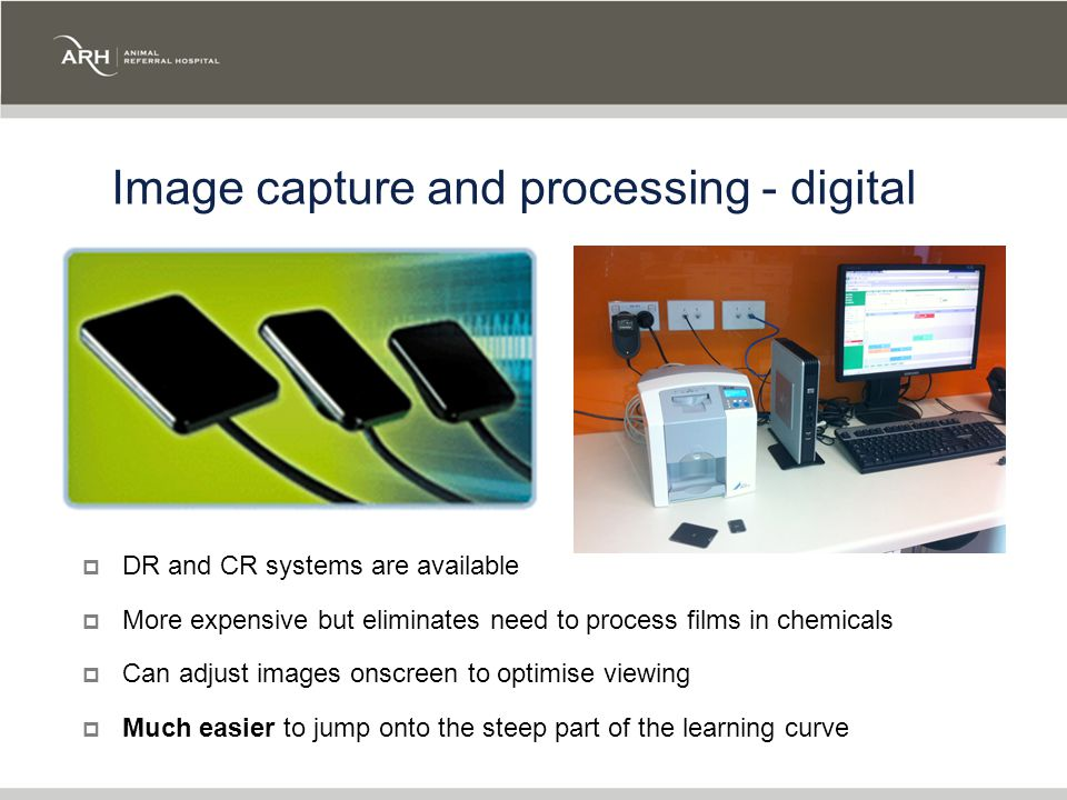 Image capture and processing - digital  DR and CR systems are available  More expensive but eliminates need to process films in chemicals  Can adjust images onscreen to optimise viewing  Much easier to jump onto the steep part of the learning curve