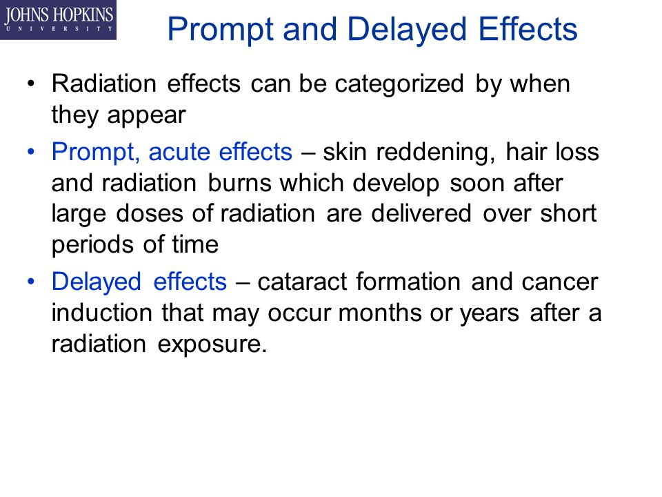 Prompt and Delayed Effects Radiation effects can be categorized by when they appear Prompt, acute effects – skin reddening, hair loss and radiation burns which develop soon after large doses of radiation are delivered over short periods of time Delayed effects – cataract formation and cancer induction that may occur months or years after a radiation exposure.