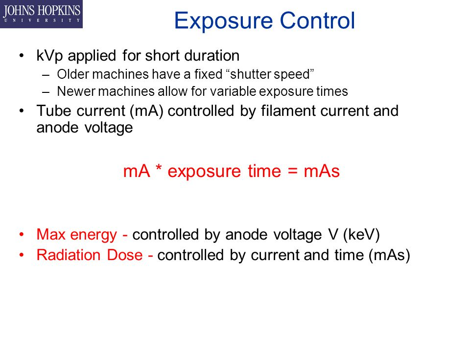 Exposure Control kVp applied for short duration –Older machines have a fixed shutter speed –Newer machines allow for variable exposure times Tube current (mA) controlled by filament current and anode voltage mA * exposure time = mAs Max energy - controlled by anode voltage V (keV) Radiation Dose - controlled by current and time (mAs)