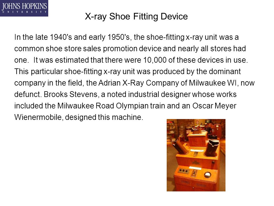 X-ray Shoe Fitting Device In the late 1940 s and early 1950 s, the shoe-fitting x-ray unit was a common shoe store sales promotion device and nearly all stores had one.