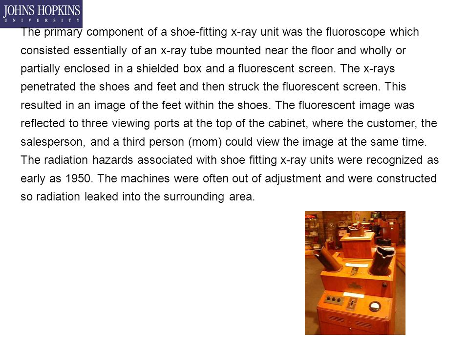 The primary component of a shoe-fitting x-ray unit was the fluoroscope which consisted essentially of an x-ray tube mounted near the floor and wholly or partially enclosed in a shielded box and a fluorescent screen.