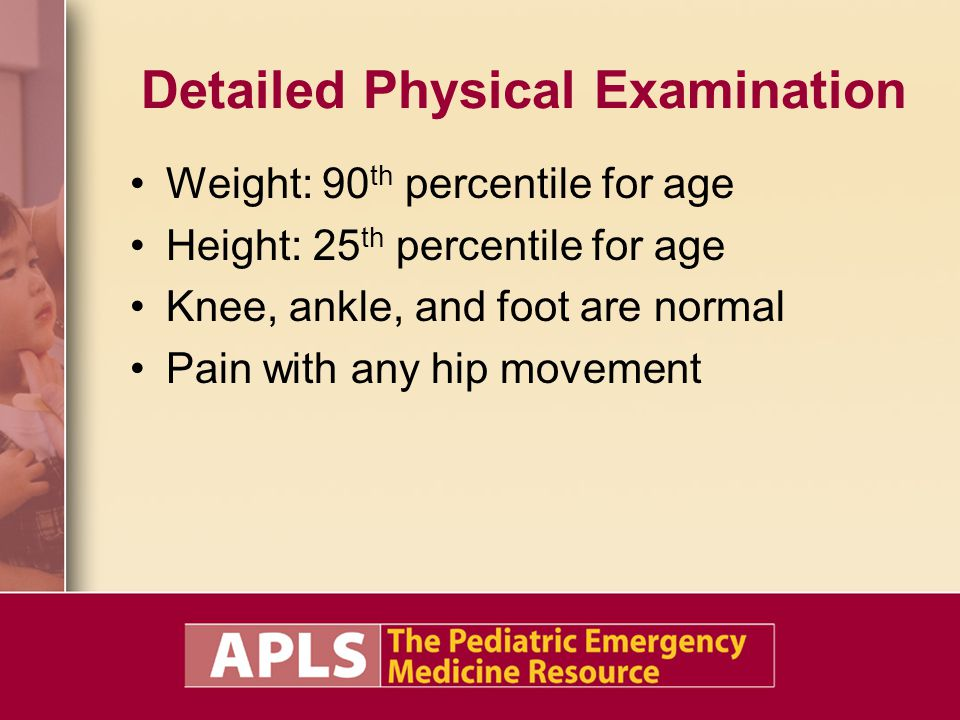 Detailed Physical Examination Weight: 90 th percentile for age Height: 25 th percentile for age Knee, ankle, and foot are normal Pain with any hip movement