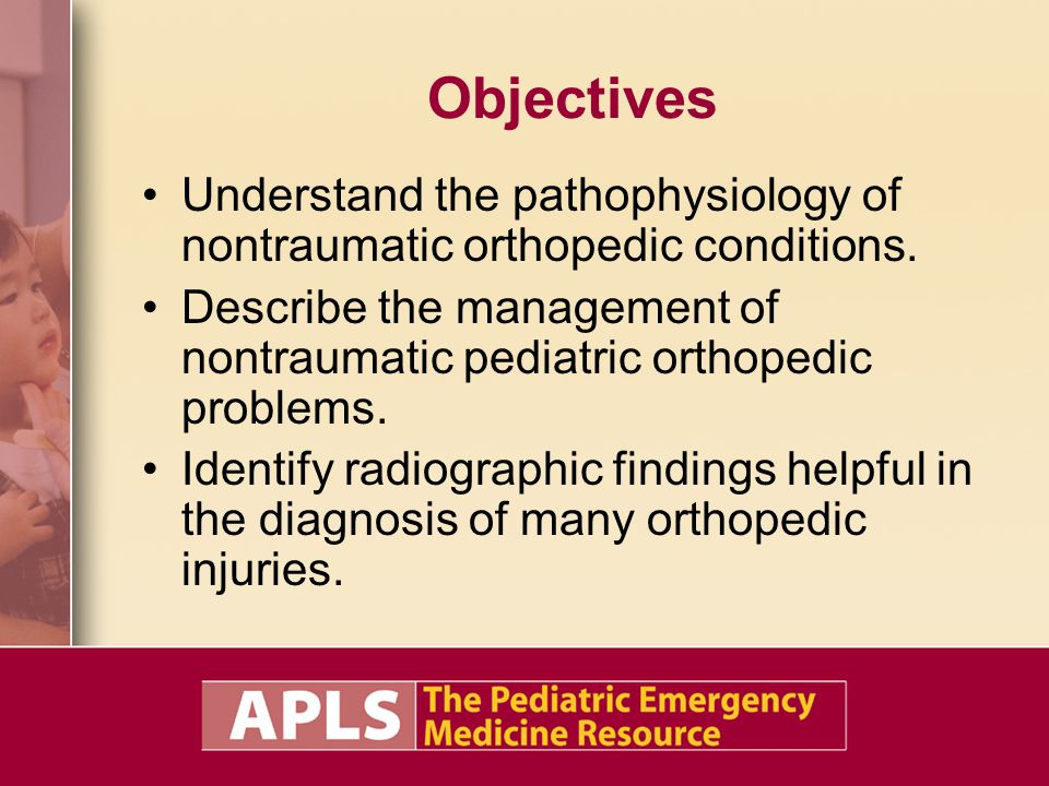 Objectives Understand the pathophysiology of nontraumatic orthopedic conditions. Describe the management of nontraumatic pediatric orthopedic problems
