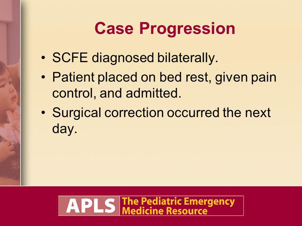 Case Progression SCFE diagnosed bilaterally.