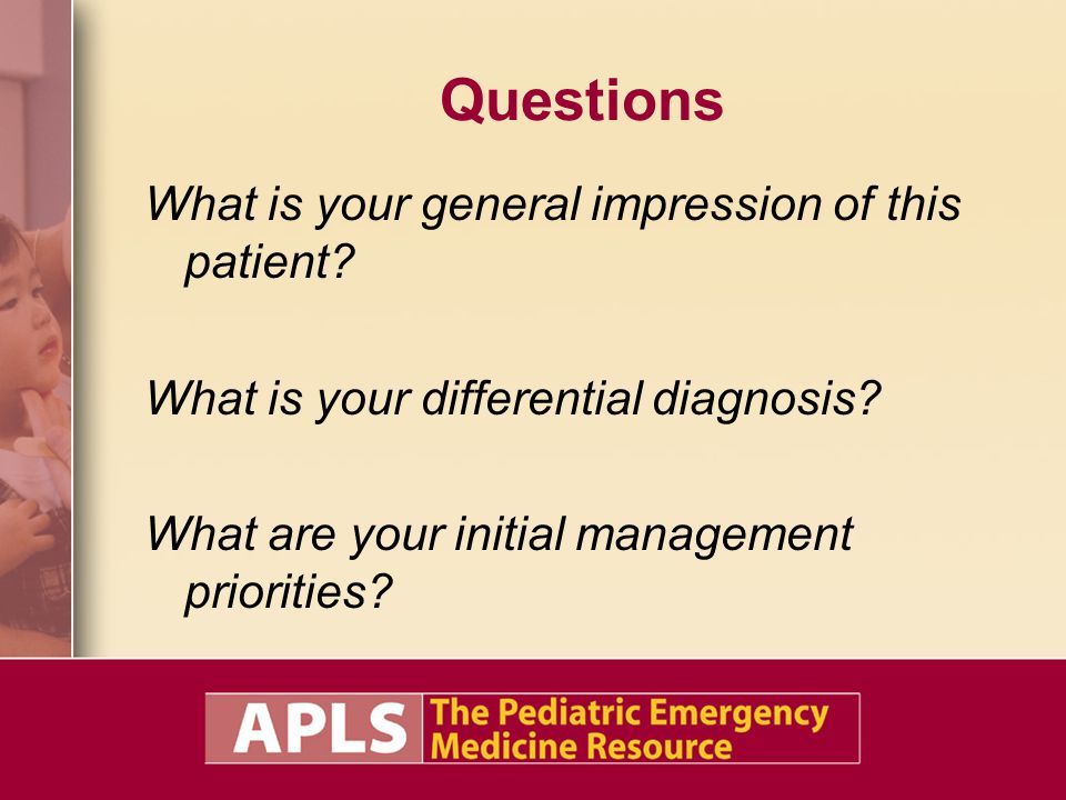 Questions What is your general impression of this patient? What is your differential diagnosis? What are your initial management priorities?