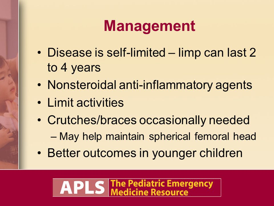 Management Disease is self-limited – limp can last 2 to 4 years Nonsteroidal anti-inflammatory agents Limit activities Crutches/braces occasionally ne