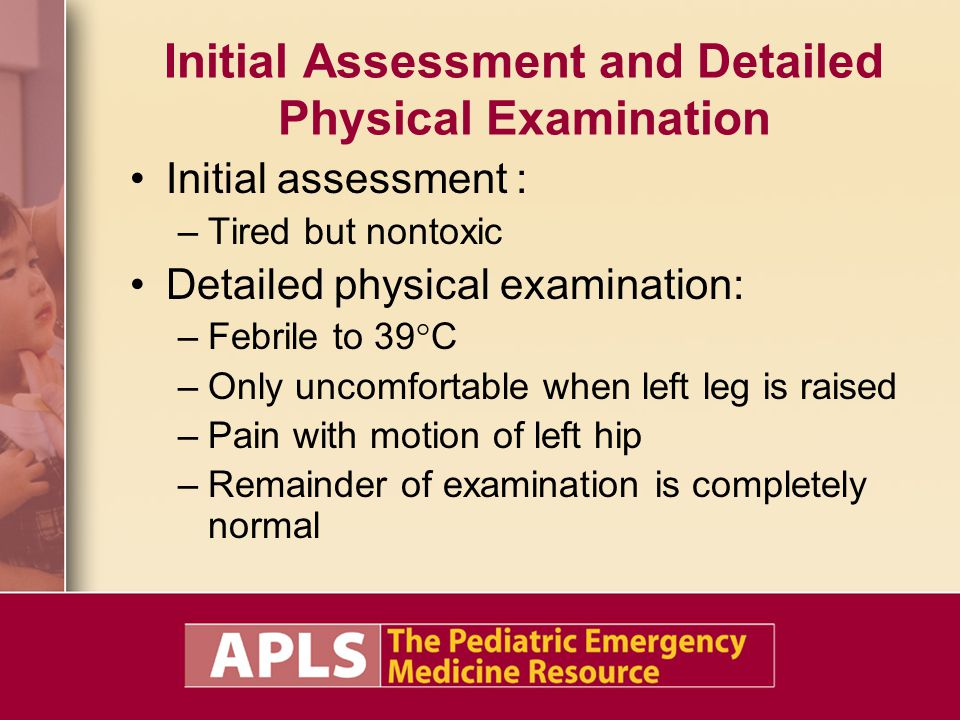 Initial Assessment and Detailed Physical Examination Initial assessment : –Tired but nontoxic Detailed physical examination: –Febrile to 39°C –Only uncomfortable when left leg is raised –Pain with motion of left hip –Remainder of examination is completely normal