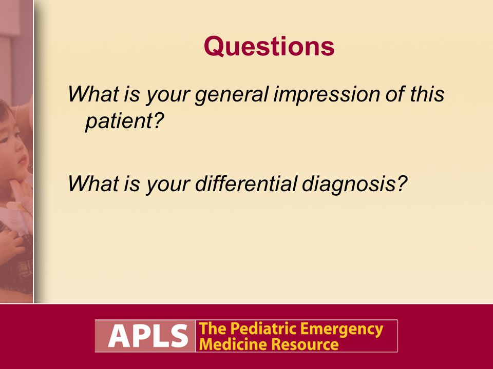 Questions What is your general impression of this patient What is your differential diagnosis