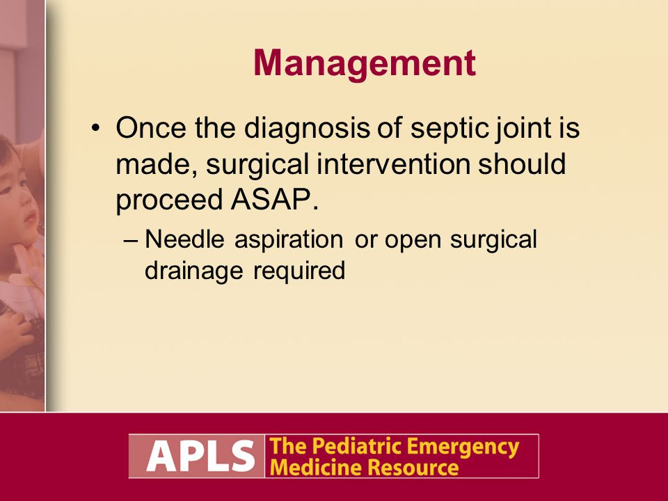 Management Once the diagnosis of septic joint is made, surgical intervention should proceed ASAP. –Needle aspiration or open surgical drainage require