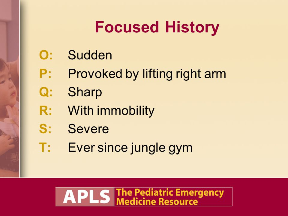 Focused History O:Sudden P:Provoked by lifting right arm Q:Sharp R:With immobility S:Severe T:Ever since jungle gym