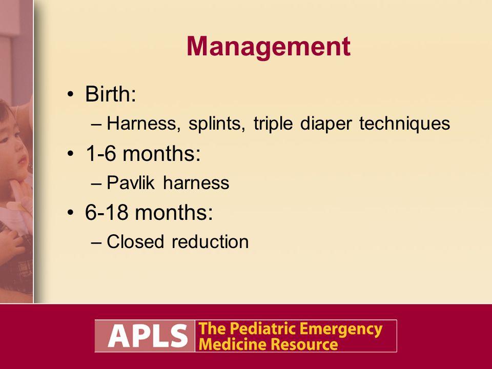 Management Birth: –Harness, splints, triple diaper techniques 1-6 months: –Pavlik harness 6-18 months: –Closed reduction