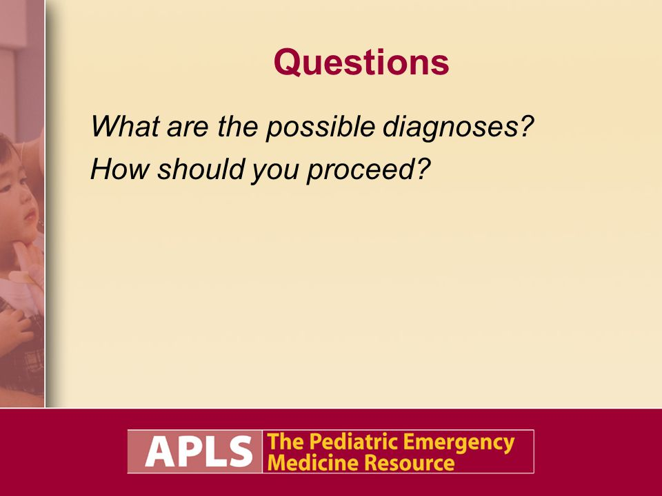 Questions What are the possible diagnoses? How should you proceed?