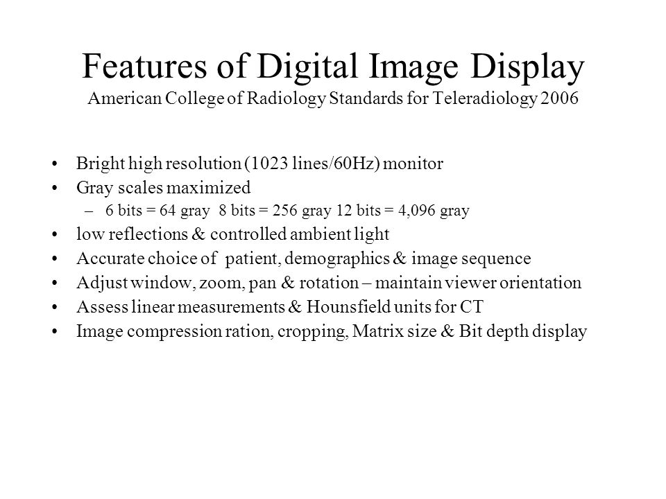 Features of Digital Image Display American College of Radiology Standards for Teleradiology 2006 Bright high resolution (1023 lines/60Hz) monitor Gray