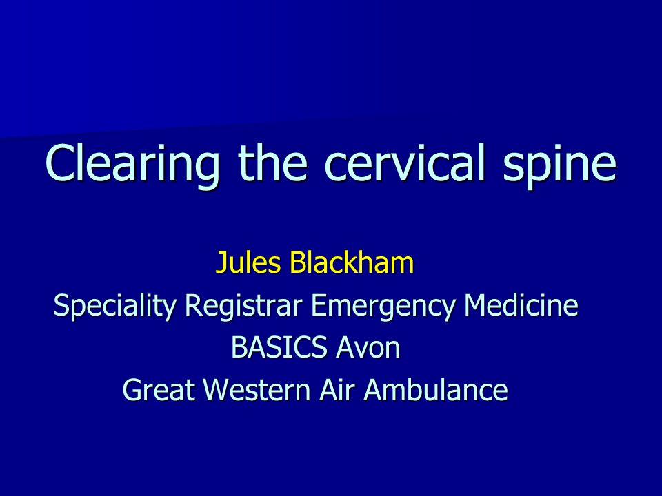 Jules Blackham Speciality Registrar Emergency Medicine BASICS Avon Great Western Air Ambulance Clearing the cervical spine