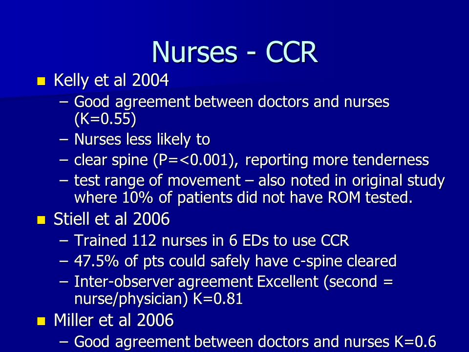 Nurses - CCR Kelly et al 2004 Kelly et al 2004 –Good agreement between doctors and nurses (K=0.55) –Nurses less likely to –clear spine (P=<0.001), rep