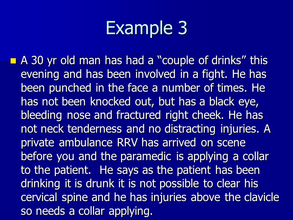 """Example 3 A 30 yr old man has had a """"couple of drinks"""" this evening and has been involved in a fight. He has been punched in the face a number of time"""