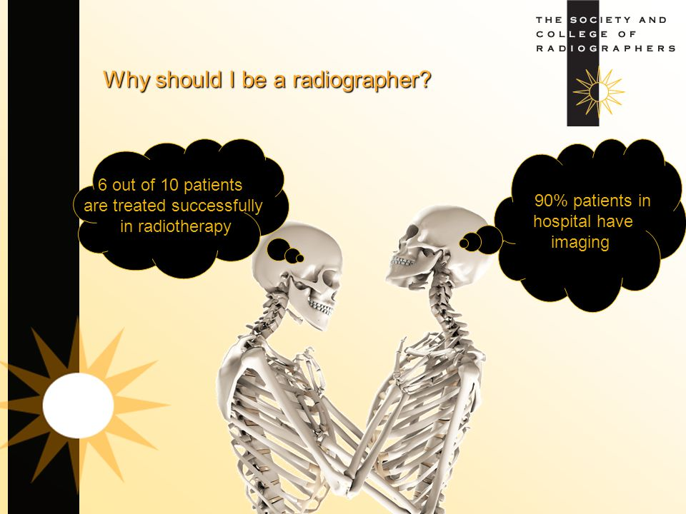 Why should I be a radiographer? 90% patients in hospital have imaging 6 out of 10 patients are treated successfully in radiotherapy