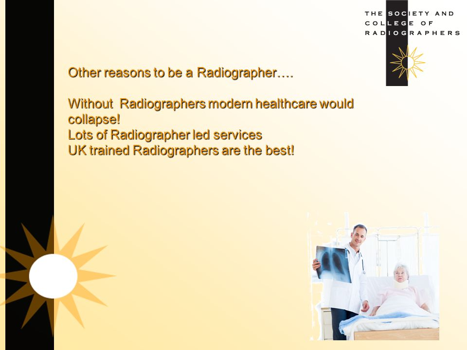 Other reasons to be a Radiographer…. Without Radiographers modern healthcare would collapse! Lots of Radiographer led services UK trained Radiographer