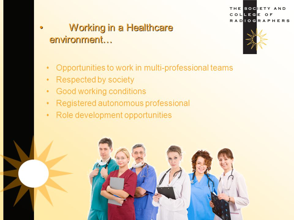 Working in a Healthcare environment…Working in a Healthcare environment… Opportunities to work in multi-professional teams Respected by society Good w