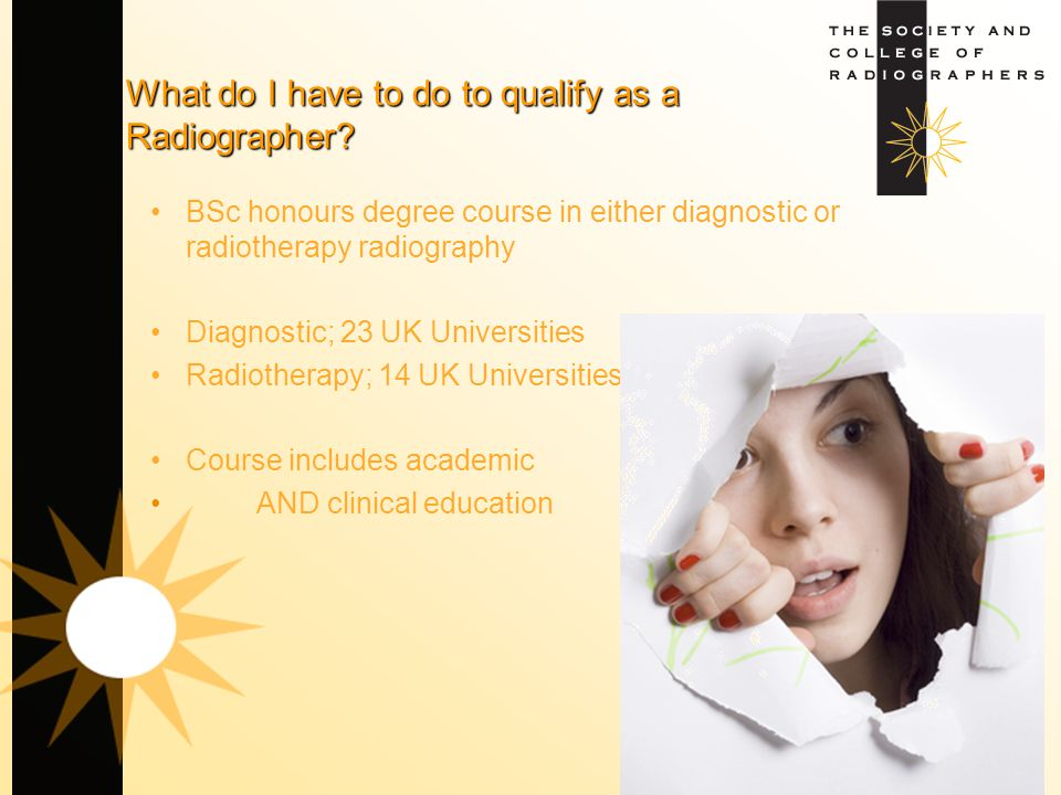 What do I have to do to qualify as a Radiographer? BSc honours degree course in either diagnostic or radiotherapy radiography Diagnostic; 23 UK Univer