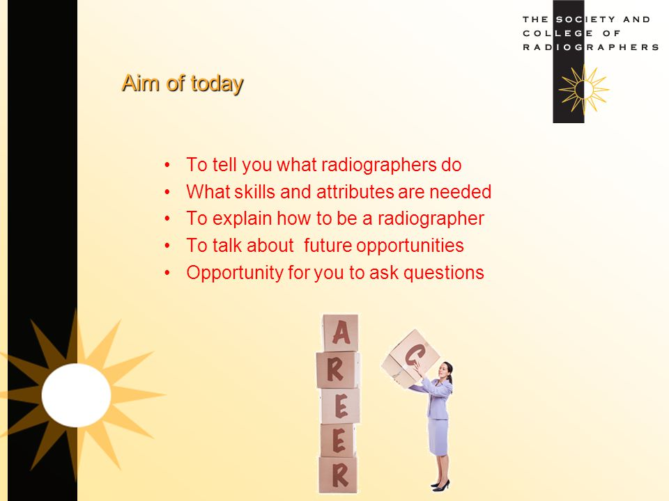 Aim of today To tell you what radiographers do What skills and attributes are needed To explain how to be a radiographer To talk about future opportun