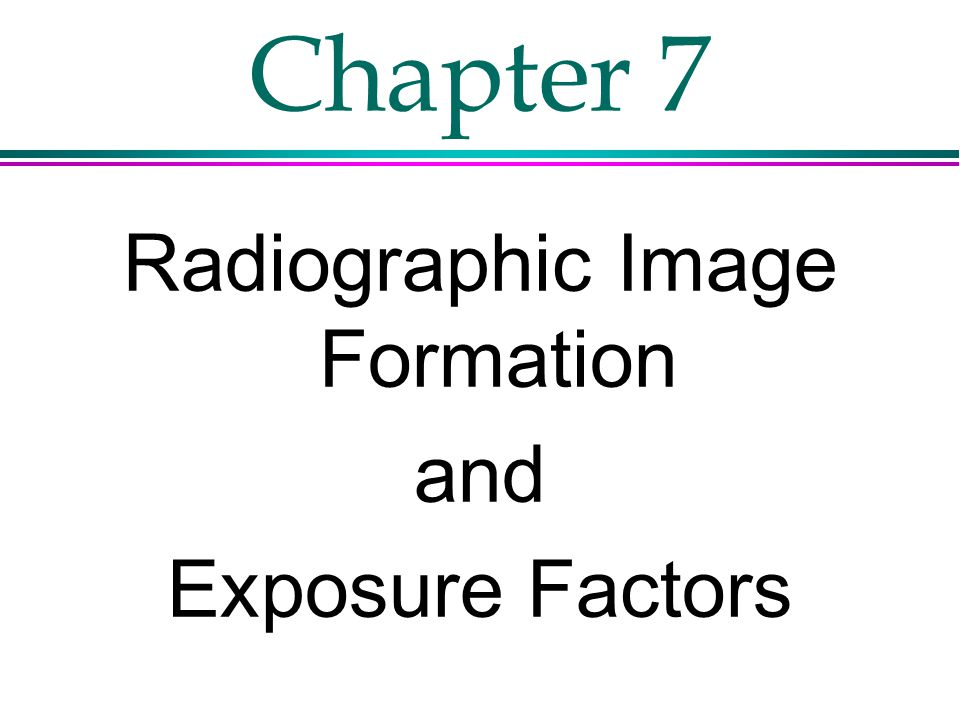 Chapter 7 Radiographic Image Formation and Exposure Factors