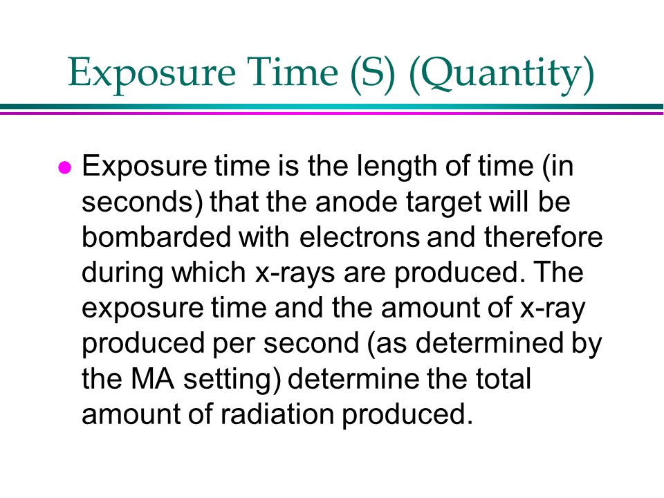 Exposure Time (S) (Quantity) l Exposure time is the length of time (in seconds) that the anode target will be bombarded with electrons and therefore d