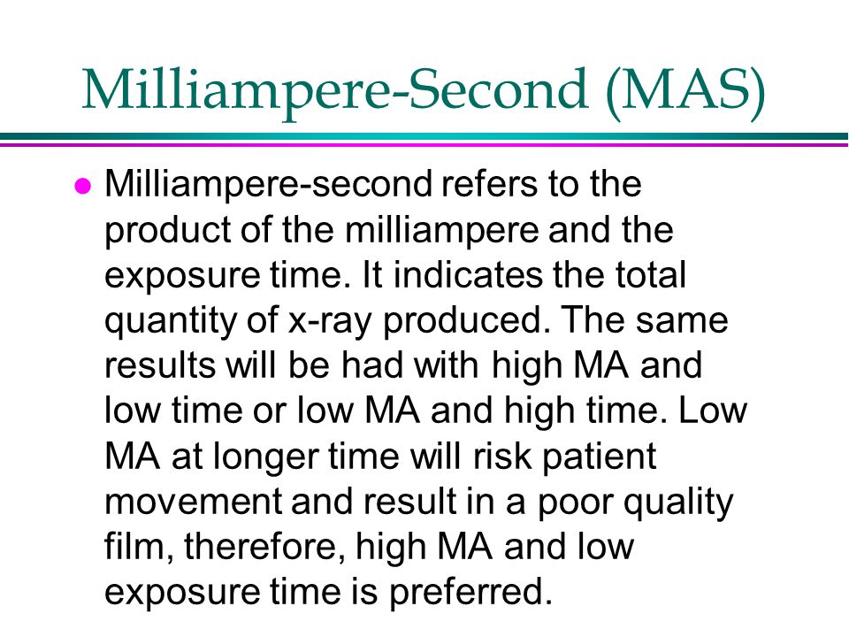 Milliampere-Second (MAS) l Milliampere-second refers to the product of the milliampere and the exposure time. It indicates the total quantity of x-ray